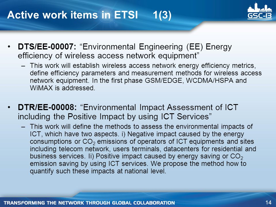 14 Active work items in ETSI 1(3) DTS/EE-00007: Environmental Engineering (EE) Energy efficiency of wireless access network equipment –This work will establish wireless access network energy efficiency metrics, define efficiency parameters and measurement methods for wireless access network equipment.