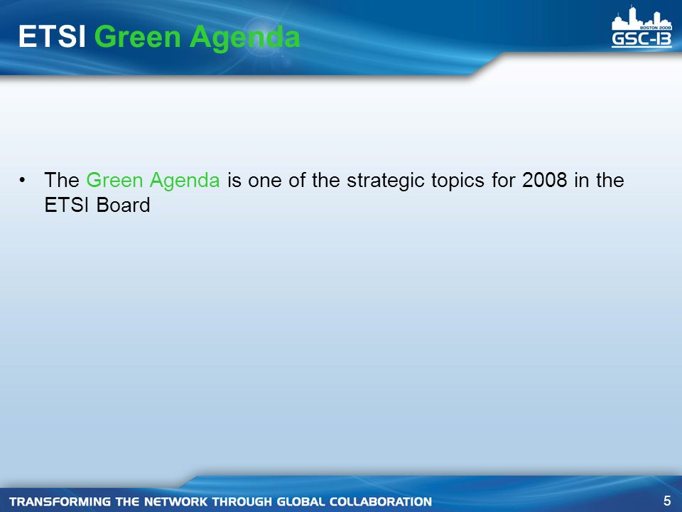 5 ETSI Green Agenda The Green Agenda is one of the strategic topics for 2008 in the ETSI Board