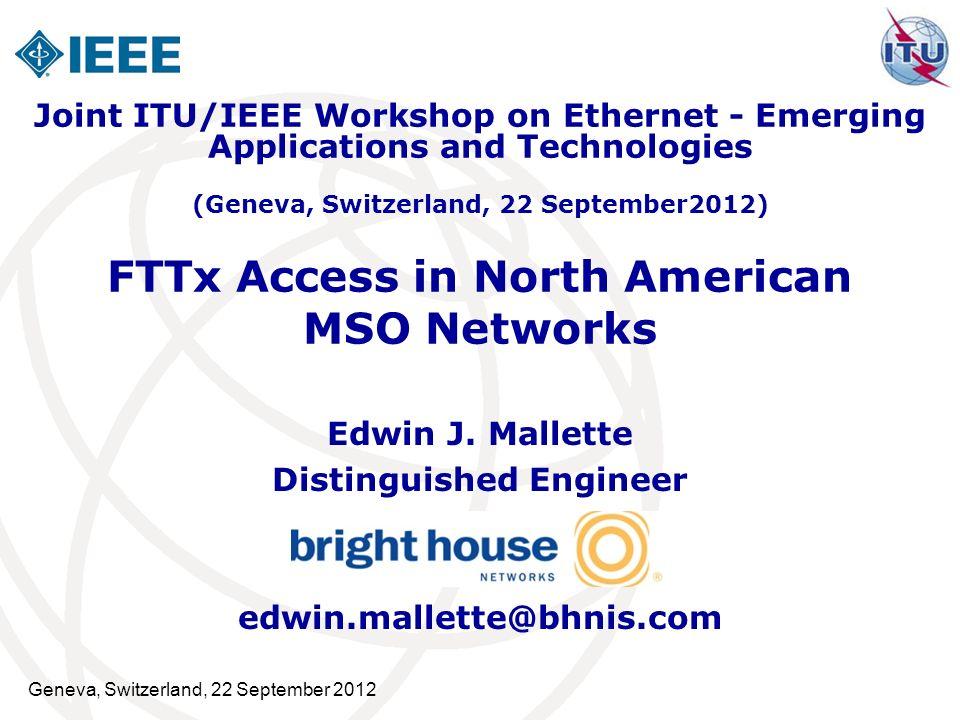 Geneva, Switzerland, 22 September 2012 FTTx Access in North American MSO Networks Edwin J. Mallette Distinguished Engineer edwin.mallette@bhnis.com Jo