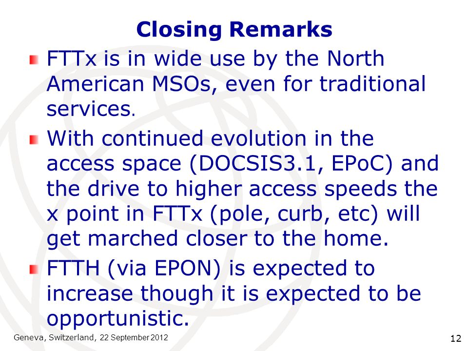12 Closing Remarks FTTx is in wide use by the North American MSOs, even for traditional services. With continued evolution in the access space (DOCSIS