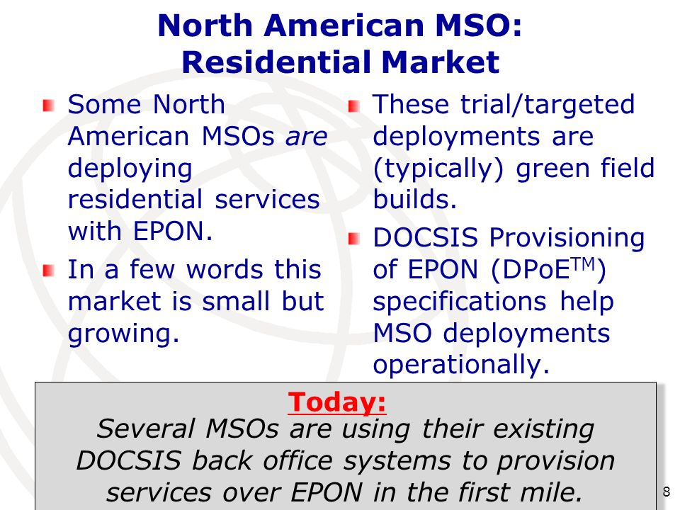 8 North American MSO: Residential Market Some North American MSOs are deploying residential services with EPON. In a few words this market is small bu