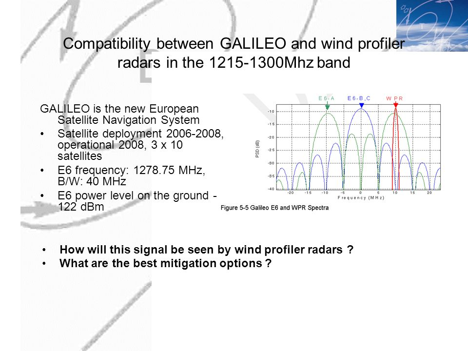 Compatibility between GALILEO and wind profiler radars in the 1215-1300Mhz band GALILEO is the new European Satellite Navigation System Satellite deployment 2006-2008, operational 2008, 3 x 10 satellites E6 frequency: 1278.75 MHz, B/W: 40 MHz E6 power level on the ground - 122 dBm How will this signal be seen by wind profiler radars .