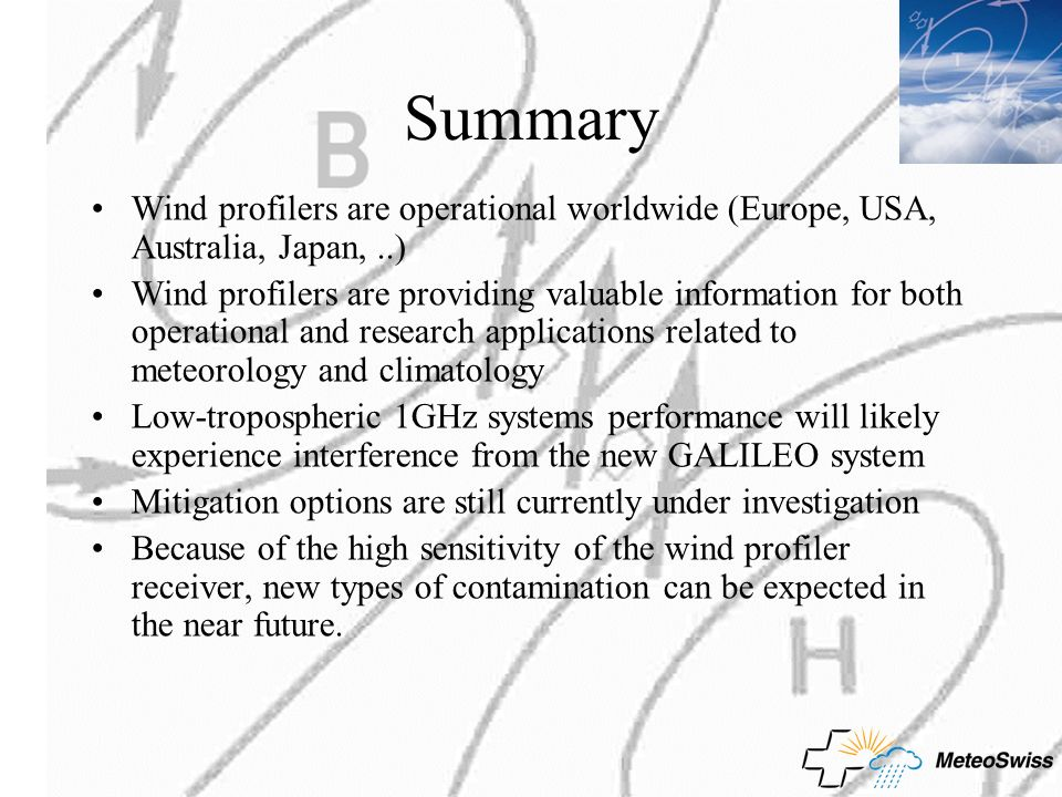 Summary Wind profilers are operational worldwide (Europe, USA, Australia, Japan,..) Wind profilers are providing valuable information for both operational and research applications related to meteorology and climatology Low-tropospheric 1GHz systems performance will likely experience interference from the new GALILEO system Mitigation options are still currently under investigation Because of the high sensitivity of the wind profiler receiver, new types of contamination can be expected in the near future.