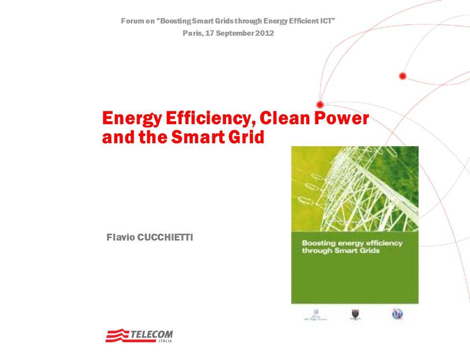Forum on Boosting Smart Grids through Energy Efficient ICT Paris, 17 September 2012 Flavio CUCCHIETTI Energy Efficiency, Clean Power and the Smart Grid