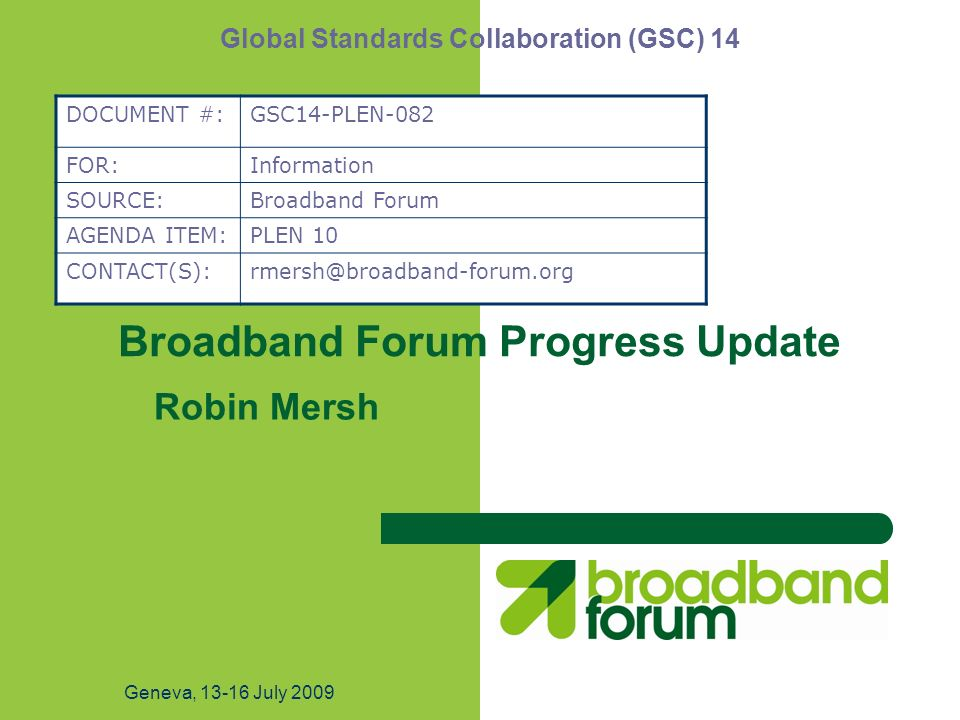 Geneva, July 2009 Broadband Forum Progress Update Robin Mersh Global Standards Collaboration (GSC) 14 DOCUMENT #:GSC14-PLEN-082 FOR:Information SOURCE:Broadband Forum AGENDA ITEM:PLEN 10