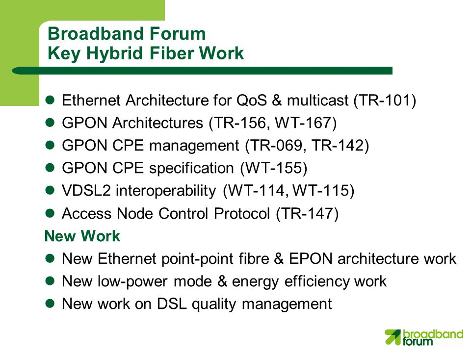 Broadband Forum Key Hybrid Fiber Work Ethernet Architecture for QoS & multicast (TR-101) GPON Architectures (TR-156, WT-167) GPON CPE management (TR-069, TR-142) GPON CPE specification (WT-155) VDSL2 interoperability (WT-114, WT-115) Access Node Control Protocol (TR-147) New Work New Ethernet point-point fibre & EPON architecture work New low-power mode & energy efficiency work New work on DSL quality management
