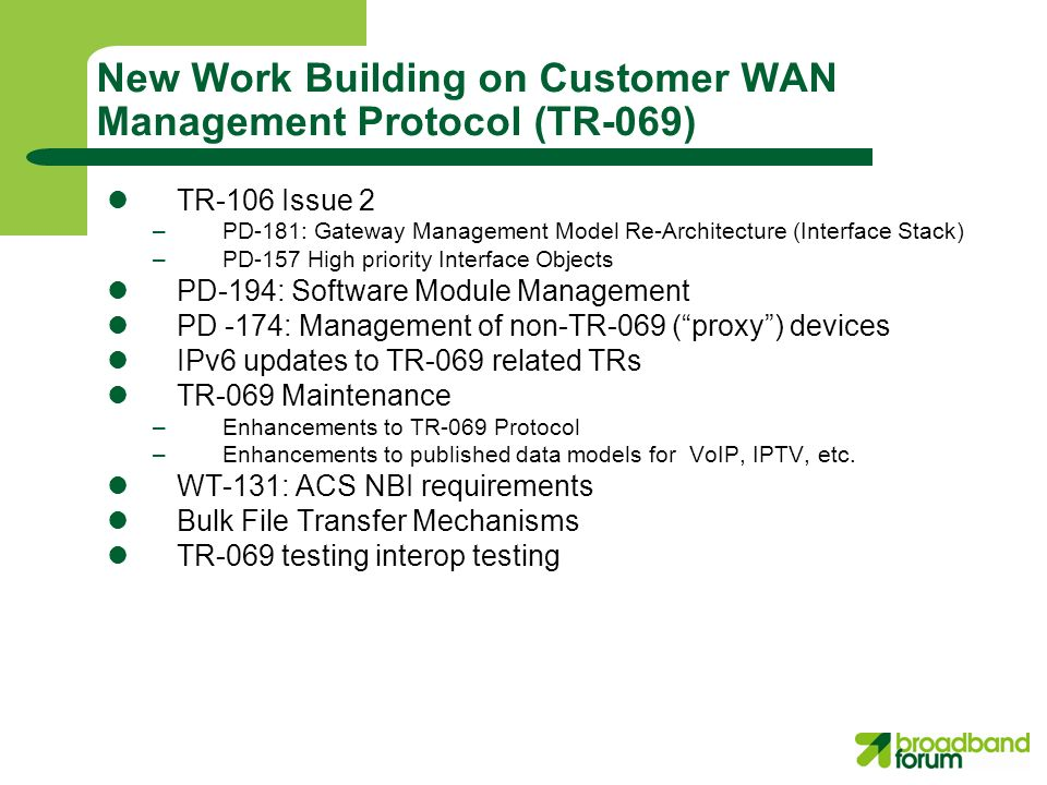 New Work Building on Customer WAN Management Protocol (TR-069) TR-106 Issue 2 –PD-181: Gateway Management Model Re-Architecture (Interface Stack) –PD-157 High priority Interface Objects PD-194: Software Module Management PD -174: Management of non-TR-069 (proxy) devices IPv6 updates to TR-069 related TRs TR-069 Maintenance –Enhancements to TR-069 Protocol –Enhancements to published data models for VoIP, IPTV, etc.