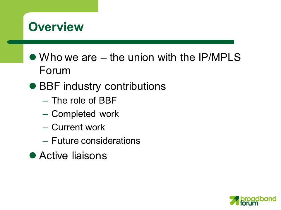 Overview Who we are – the union with the IP/MPLS Forum BBF industry contributions –The role of BBF –Completed work –Current work –Future considerations Active liaisons