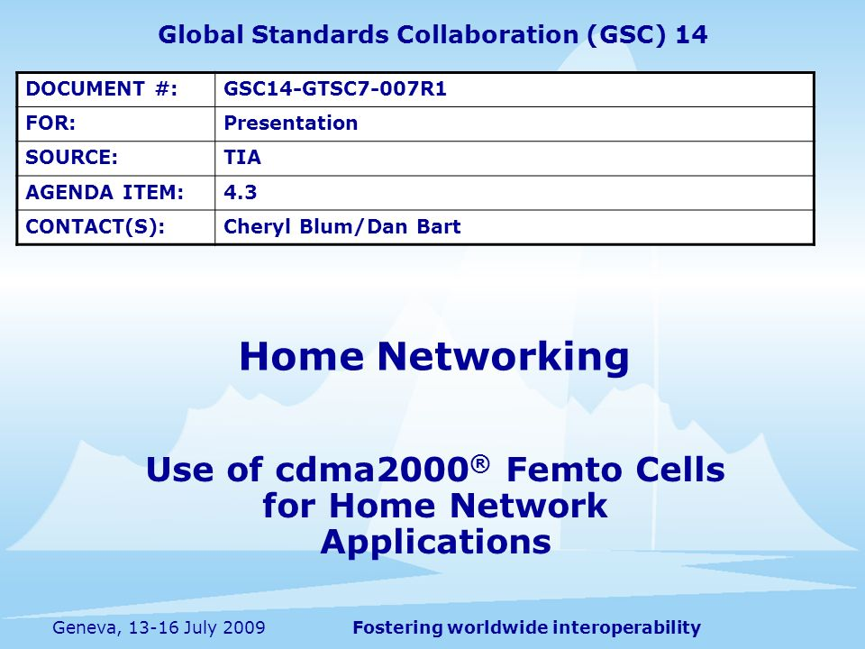 Fostering worldwide interoperabilityGeneva, 13-16 July 2009 Use of cdma2000 ® Femto Cells for Home Network Applications Home Networking Global Standards Collaboration (GSC) 14 DOCUMENT #:GSC14-GTSC7-007R1 FOR:Presentation SOURCE:TIA AGENDA ITEM:4.3 CONTACT(S):Cheryl Blum/Dan Bart