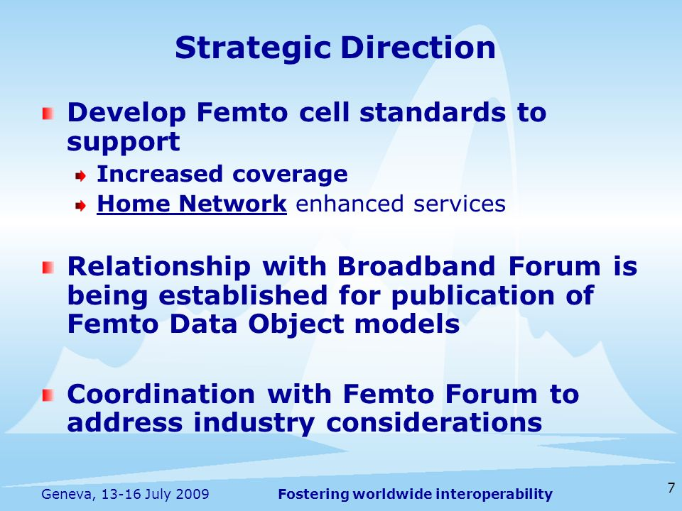 Fostering worldwide interoperability 7 Geneva, 13-16 July 2009 Develop Femto cell standards to support Increased coverage Home Network enhanced services Relationship with Broadband Forum is being established for publication of Femto Data Object models Coordination with Femto Forum to address industry considerations Strategic Direction