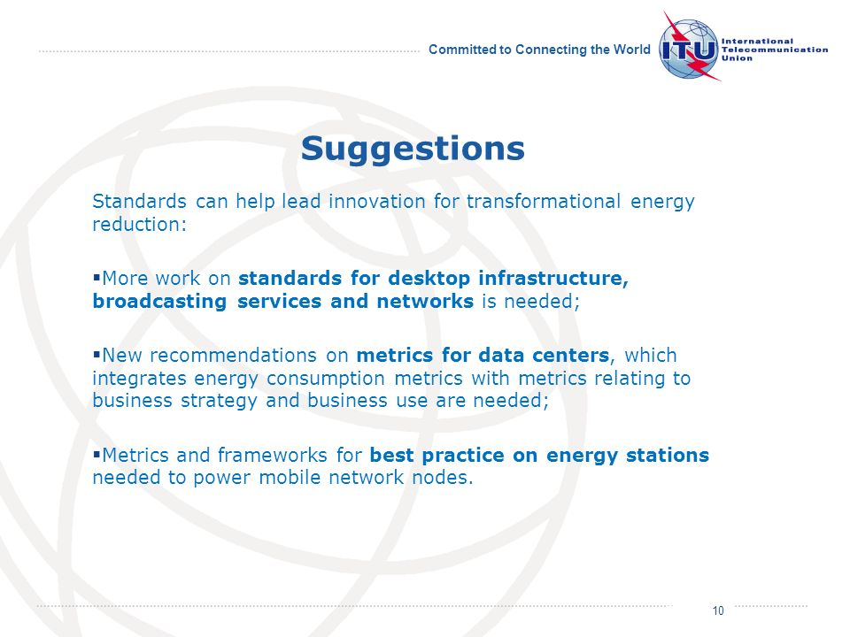 Committed to Connecting the World Standards can help lead innovation for transformational energy reduction: More work on standards for desktop infrastructure, broadcasting services and networks is needed; New recommendations on metrics for data centers, which integrates energy consumption metrics with metrics relating to business strategy and business use are needed; Metrics and frameworks for best practice on energy stations needed to power mobile network nodes.
