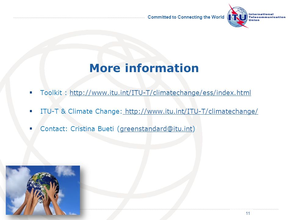Committed to Connecting the World More information Toolkit : http://www.itu.int/ITU-T/climatechange/ess/index.htmlhttp://www.itu.int/ITU-T/climatechange/ess/index.html ITU-T & Climate Change: http://www.itu.int/ITU-T/climatechange/ http://www.itu.int/ITU-T/climatechange/ Contact: Cristina Bueti (greenstandard@itu.int)greenstandard@itu.int 11
