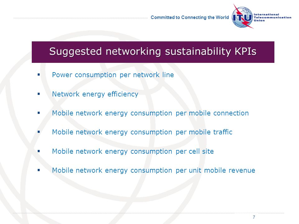 Committed to Connecting the World Power consumption per network line Network energy efficiency Mobile network energy consumption per mobile connection Mobile network energy consumption per mobile traffic Mobile network energy consumption per cell site Mobile network energy consumption per unit mobile revenue 7 Suggested networking sustainability KPIs