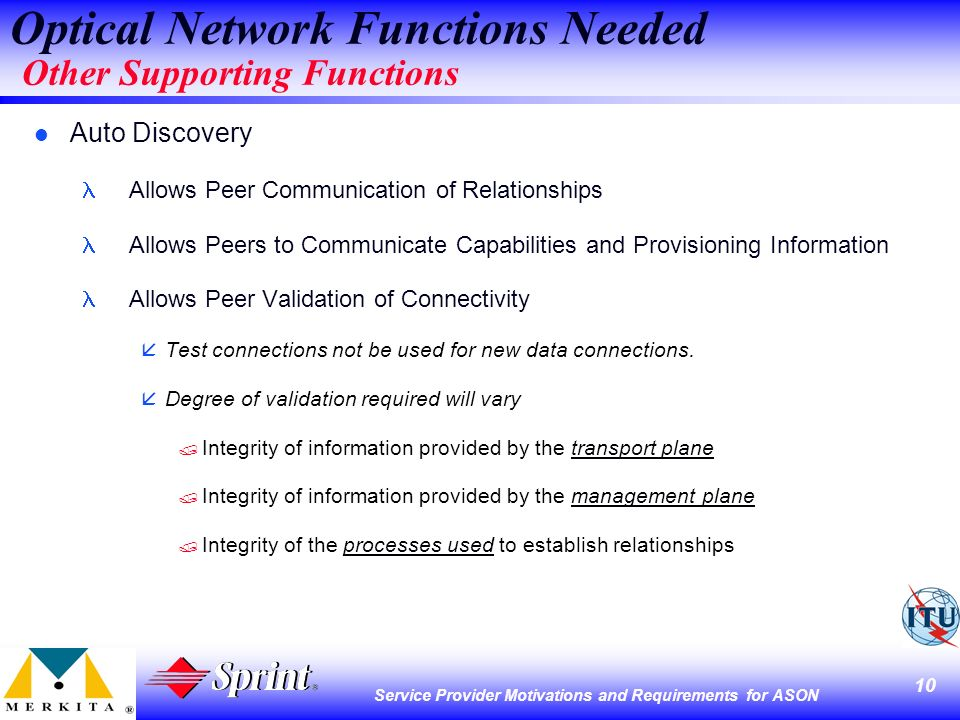 10 Service Provider Motivations and Requirements for ASON Optical Network Functions Needed Other Supporting Functions l Auto Discovery Allows Peer Communication of Relationships Allows Peers to Communicate Capabilities and Provisioning Information Allows Peer Validation of Connectivity åTest connections not be used for new data connections.