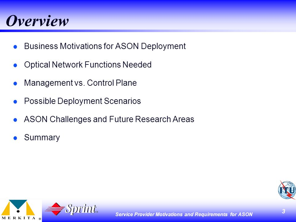 3 Service Provider Motivations and Requirements for ASON Overview l Business Motivations for ASON Deployment l Optical Network Functions Needed l Management vs.