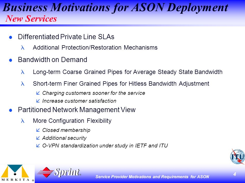 4 Service Provider Motivations and Requirements for ASON l Differentiated Private Line SLAs Additional Protection/Restoration Mechanisms l Bandwidth on Demand Long-term Coarse Grained Pipes for Average Steady State Bandwidth Short-term Finer Grained Pipes for Hitless Bandwidth Adjustment åCharging customers sooner for the service Increase customer satisfaction l Partitioned Network Management View More Configuration Flexibility åClosed membership åAdditional security åO-VPN standardization under study in IETF and ITU Business Motivations for ASON Deployment New Services