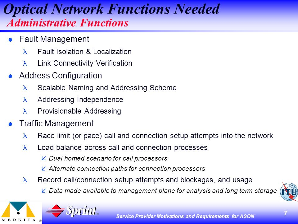 7 Service Provider Motivations and Requirements for ASON Optical Network Functions Needed Administrative Functions l Fault Management Fault Isolation & Localization Link Connectivity Verification l Address Configuration Scalable Naming and Addressing Scheme Addressing Independence Provisionable Addressing l Traffic Management Race limit (or pace) call and connection setup attempts into the network Load balance across call and connection processes åDual homed scenario for call processors Alternate connection paths for connection processors Record call/connection setup attempts and blockages, and usage åData made available to management plane for analysis and long term storage