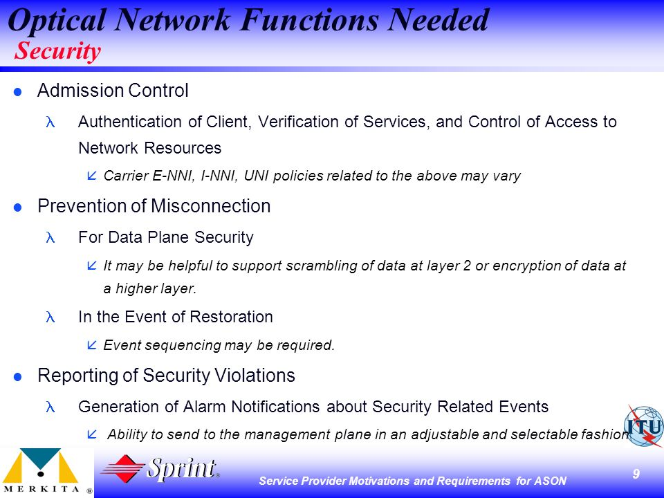 9 Service Provider Motivations and Requirements for ASON Optical Network Functions Needed Security l Admission Control Authentication of Client, Verification of Services, and Control of Access to Network Resources åCarrier E-NNI, I-NNI, UNI policies related to the above may vary l Prevention of Misconnection For Data Plane Security åIt may be helpful to support scrambling of data at layer 2 or encryption of data at a higher layer.