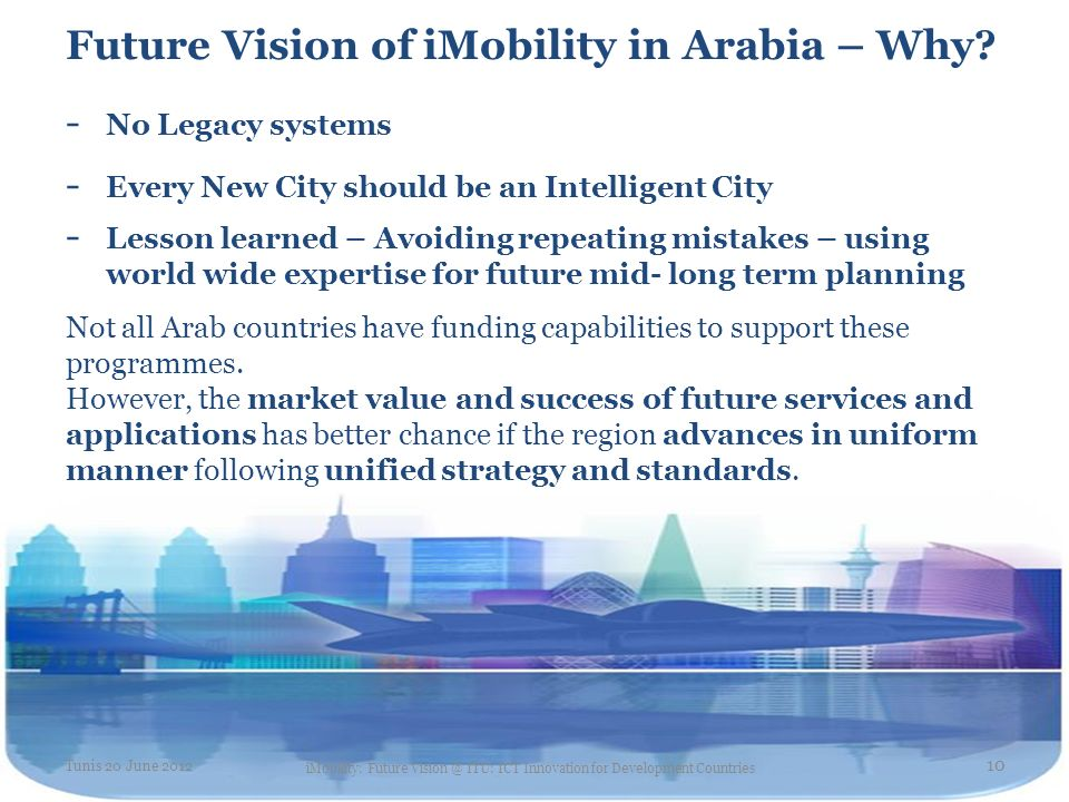 Future Vision of iMobility in Arabia – Why? - No Legacy systems - Every New City should be an Intelligent City - Lesson learned – Avoiding repeating m