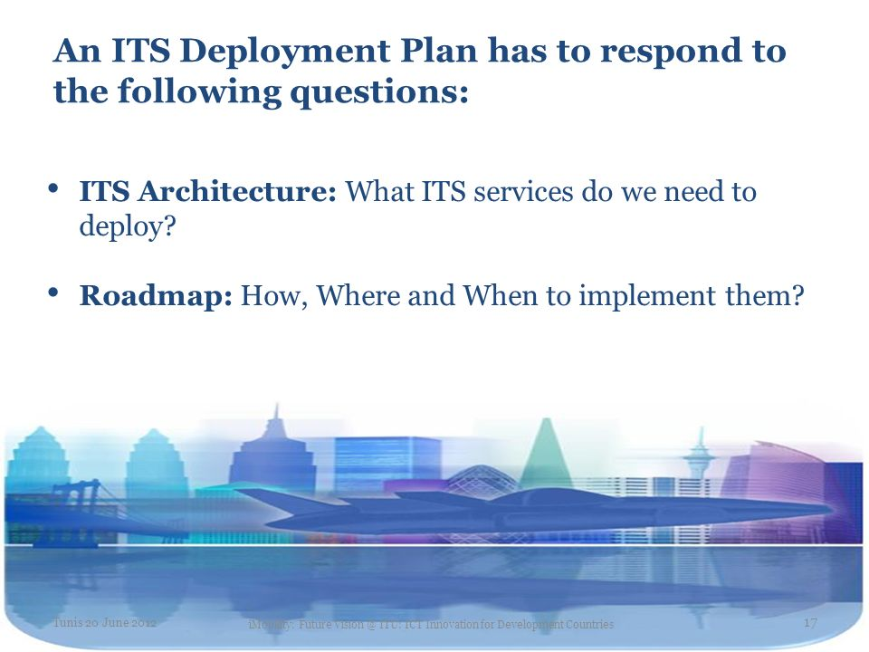 An ITS Deployment Plan has to respond to the following questions: ITS Architecture: What ITS services do we need to deploy? Roadmap: How, Where and Wh