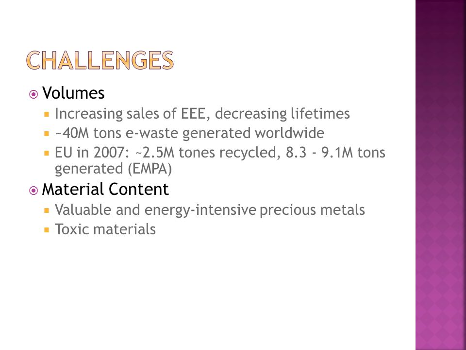 Volumes Increasing sales of EEE, decreasing lifetimes ~40M tons e-waste generated worldwide EU in 2007: ~2.5M tones recycled, 8.3 - 9.1M tons generated (EMPA) Material Content Valuable and energy-intensive precious metals Toxic materials