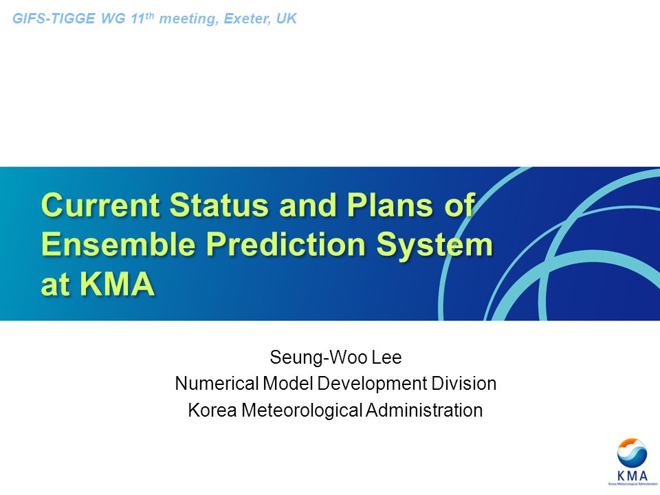 Current Status and Plans of Ensemble Prediction System at KMA Seung-Woo Lee Numerical Model Development Division Korea Meteorological Administration GIFS-TIGGE WG 11 th meeting, Exeter, UK
