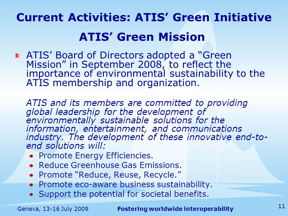 Fostering worldwide interoperability 11 Geneva, 13-16 July 2009 Current Activities: ATIS Green Initiative ATIS Green Mission ATIS Board of Directors a