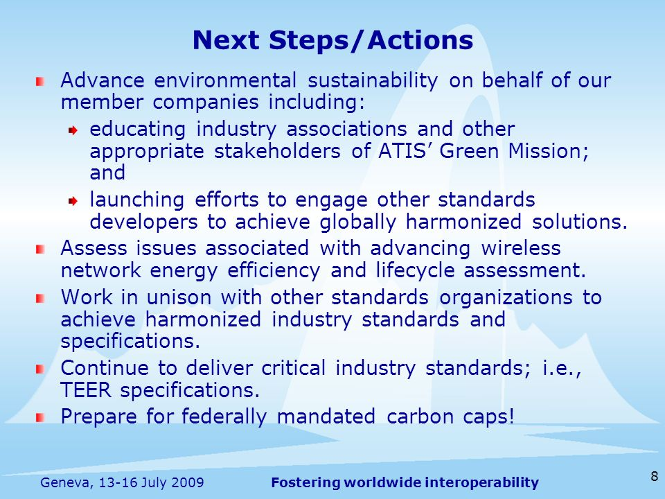 Fostering worldwide interoperability 8 Geneva, 13-16 July 2009 Next Steps/Actions Advance environmental sustainability on behalf of our member compani