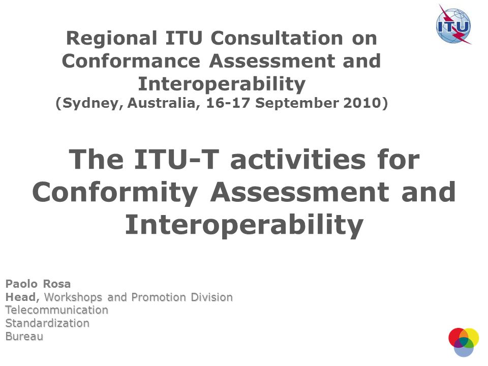 The ITU-T activities for Conformity Assessment and Interoperability Paolo Rosa Workshops and Promotion Division Head, Workshops and Promotion Division