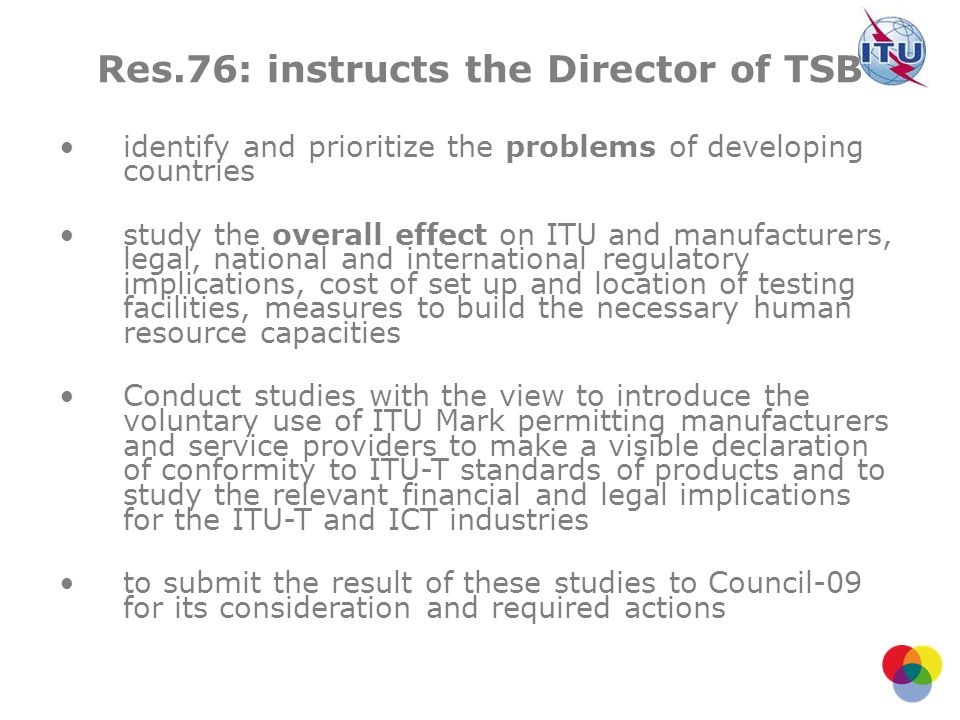Res.76: instructs the Director of TSB identify and prioritize the problems of developing countries study the overall effect on ITU and manufacturers,
