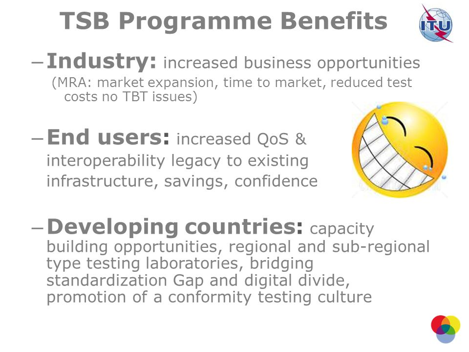 TSB Programme Benefits – Industry: increased business opportunities (MRA: market expansion, time to market, reduced test costs no TBT issues) – End us