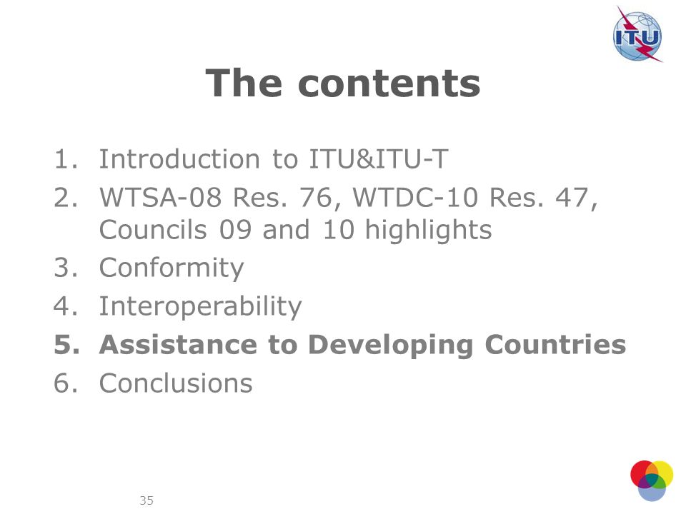 35 The contents 1.Introduction to ITU&ITU-T 2.WTSA-08 Res. 76, WTDC-10 Res. 47, Councils 09 and 10 highlights 3.Conformity 4.Interoperability 5.Assist