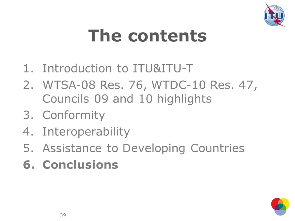 39 The contents 1.Introduction to ITU&ITU-T 2.WTSA-08 Res. 76, WTDC-10 Res. 47, Councils 09 and 10 highlights 3.Conformity 4.Interoperability 5.Assist