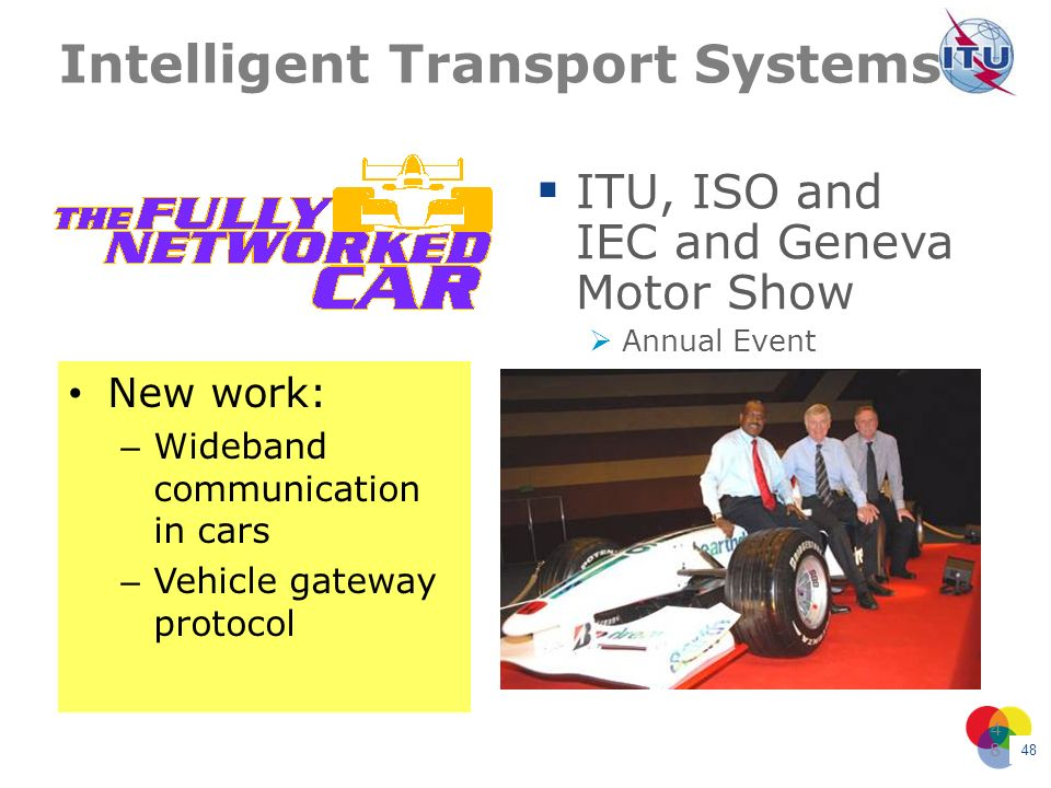 48 48 Intelligent Transport Systems New work: – Wideband communication in cars – Vehicle gateway protocol ITU, ISO and IEC and Geneva Motor Show Annua