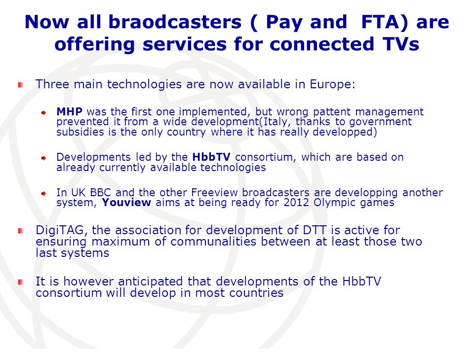Now all braodcasters ( Pay and FTA) are offering services for connected TVs Three main technologies are now available in Europe: MHP was the first one implemented, but wrong pattent management prevented it from a wide development(Italy, thanks to government subsidies is the only country where it has really developped) Developments led by the HbbTV consortium, which are based on already currently available technologies In UK BBC and the other Freeview broadcasters are developping another system, Youview aims at being ready for 2012 Olympic games DigiTAG, the association for development of DTT is active for ensuring maximum of communalities between at least those two last systems It is however anticipated that developments of the HbbTV consortium will develop in most countries