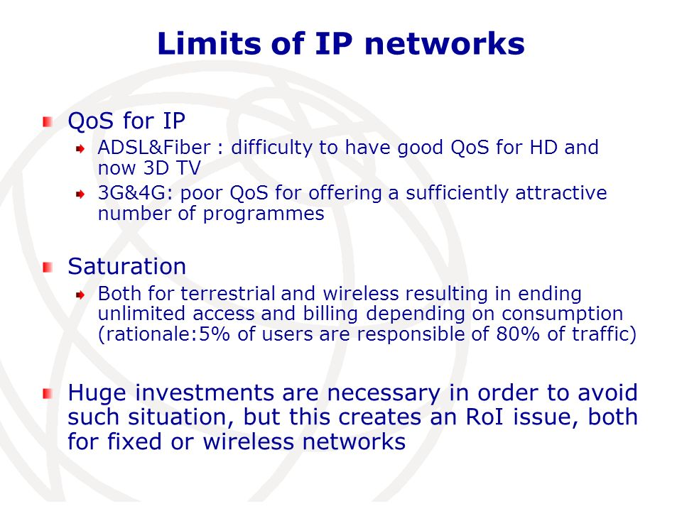 Limits of IP networks QoS for IP ADSL&Fiber : difficulty to have good QoS for HD and now 3D TV 3G&4G: poor QoS for offering a sufficiently attractive number of programmes Saturation Both for terrestrial and wireless resulting in ending unlimited access and billing depending on consumption (rationale:5% of users are responsible of 80% of traffic) Huge investments are necessary in order to avoid such situation, but this creates an RoI issue, both for fixed or wireless networks