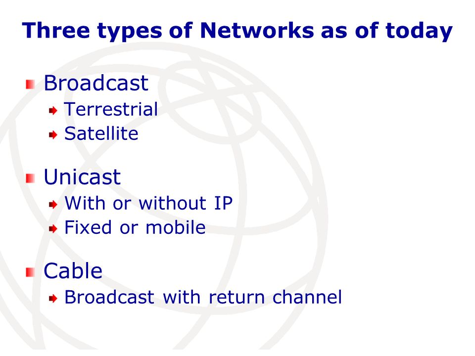 Three types of Networks as of today Broadcast Terrestrial Satellite Unicast With or without IP Fixed or mobile Cable Broadcast with return channel