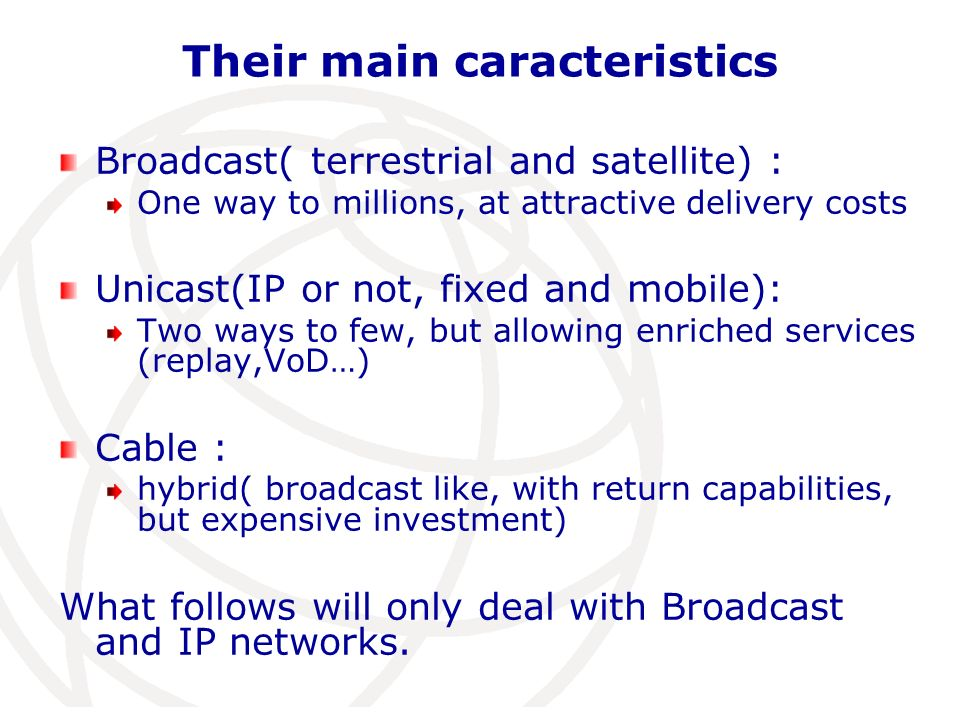Their main caracteristics Broadcast( terrestrial and satellite) : One way to millions, at attractive delivery costs Unicast(IP or not, fixed and mobile): Two ways to few, but allowing enriched services (replay,VoD…) Cable : hybrid( broadcast like, with return capabilities, but expensive investment) What follows will only deal with Broadcast and IP networks.