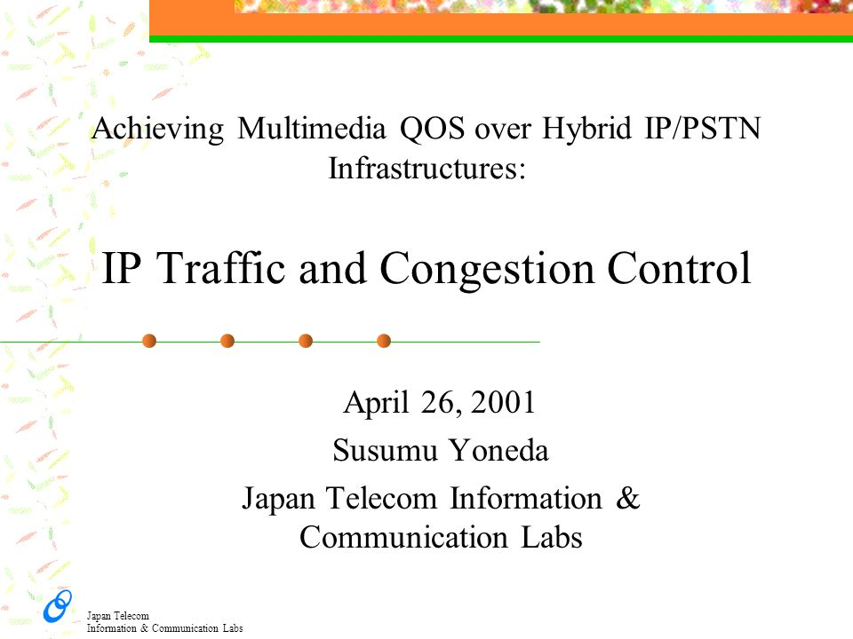 Japan Telecom Information & Communication Labs Achieving Multimedia QOS over Hybrid IP/PSTN Infrastructures: IP Traffic and Congestion Control April 2