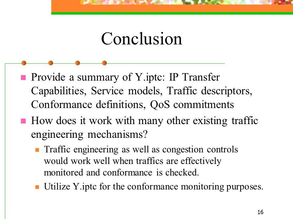 16 Conclusion Provide a summary of Y.iptc: IP Transfer Capabilities, Service models, Traffic descriptors, Conformance definitions, QoS commitments How