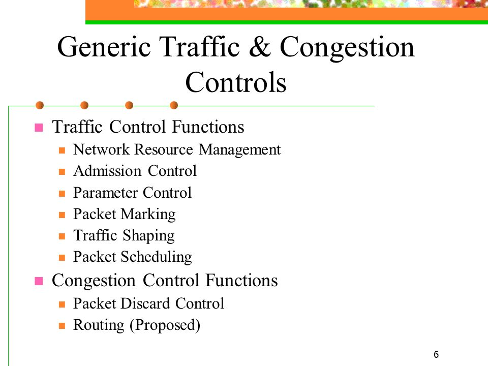 6 Generic Traffic & Congestion Controls Traffic Control Functions Network Resource Management Admission Control Parameter Control Packet Marking Traff