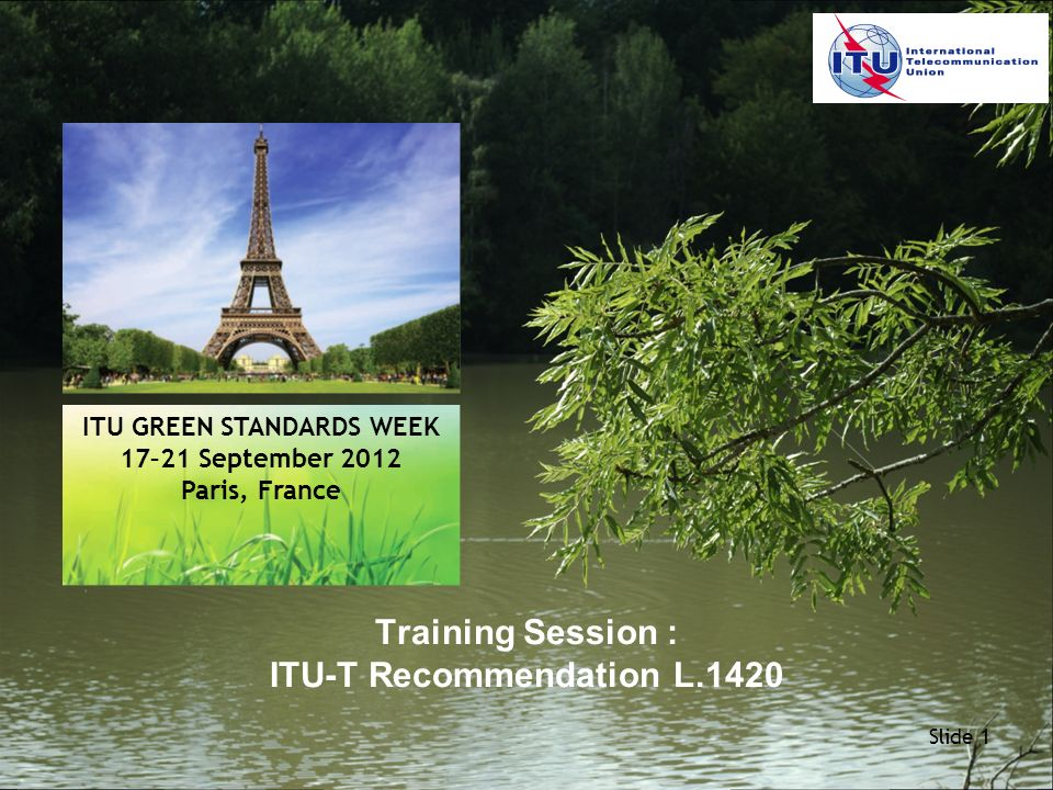 Slide 1 Training Session : ITU-T Recommendation L.1420 ITU GREEN STANDARDS WEEK 17–21 September 2012 Paris, France