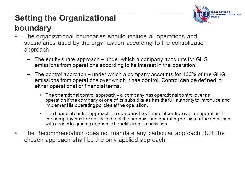 The organizational boundaries should include all operations and subsidiaries used by the organization according to the consolidation approach –The equity share approach – under which a company accounts for GHG emissions from operations according to its interest in the operation.