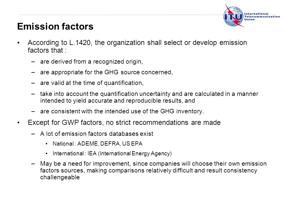According to L.1420, the organization shall select or develop emission factors that : –are derived from a recognized origin, –are appropriate for the GHG source concerned, –are valid at the time of quantification, –take into account the quantification uncertainty and are calculated in a manner intended to yield accurate and reproducible results, and –are consistent with the intended use of the GHG inventory.
