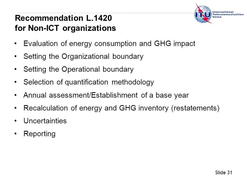 Slide 31 Evaluation of energy consumption and GHG impact Setting the Organizational boundary Setting the Operational boundary Selection of quantification methodology Annual assessment/Establishment of a base year Recalculation of energy and GHG inventory (restatements) Uncertainties Reporting Recommendation L.1420 for Non-ICT organizations