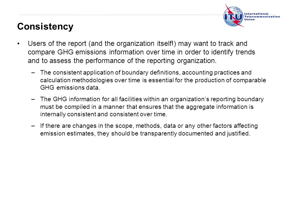 Users of the report (and the organization itself!) may want to track and compare GHG emissions information over time in order to identify trends and to assess the performance of the reporting organization.