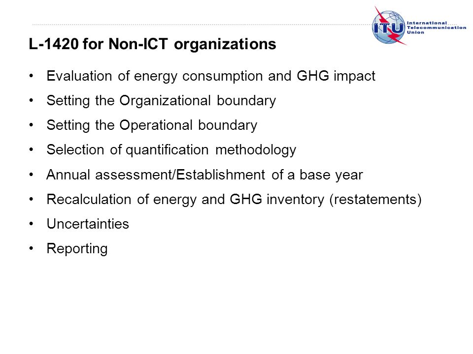 Evaluation of energy consumption and GHG impact Setting the Organizational boundary Setting the Operational boundary Selection of quantification methodology Annual assessment/Establishment of a base year Recalculation of energy and GHG inventory (restatements) Uncertainties Reporting L-1420 for Non-ICT organizations
