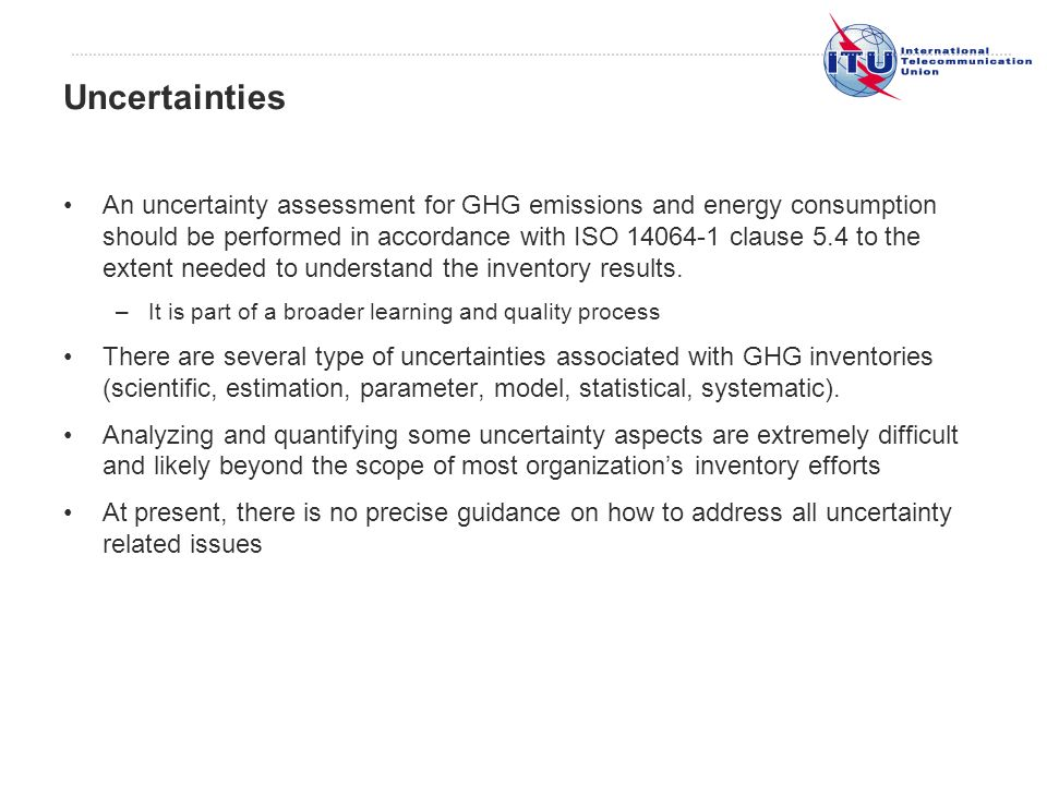 An uncertainty assessment for GHG emissions and energy consumption should be performed in accordance with ISO 14064-1 clause 5.4 to the extent needed to understand the inventory results.