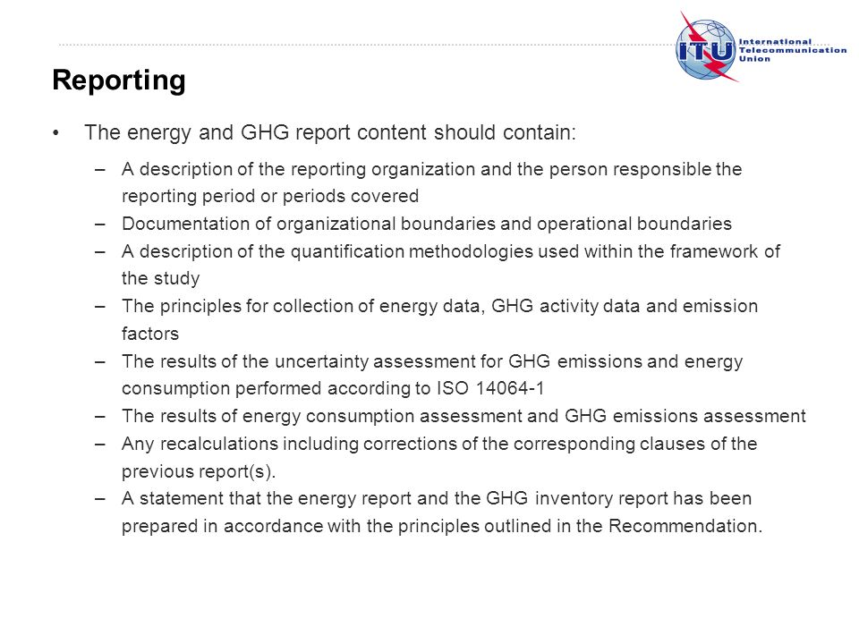 The energy and GHG report content should contain: –A description of the reporting organization and the person responsible the reporting period or periods covered –Documentation of organizational boundaries and operational boundaries –A description of the quantification methodologies used within the framework of the study –The principles for collection of energy data, GHG activity data and emission factors –The results of the uncertainty assessment for GHG emissions and energy consumption performed according to ISO 14064-1 –The results of energy consumption assessment and GHG emissions assessment –Any recalculations including corrections of the corresponding clauses of the previous report(s).