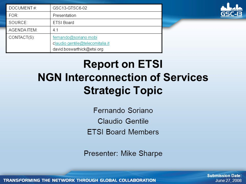 Report on ETSI NGN Interconnection of Services Strategic Topic Fernando Soriano Claudio Gentile ETSI Board Members Presenter: Mike Sharpe DOCUMENT #:GSC13-GTSC6-02 FOR:Presentation SOURCE:ETSI Board AGENDA ITEM:4.1 CONTACT(S):fernando@soriano.mobi claudio.gentile@telecomitalia.itlaudio.gentile@telecomitalia.it david.boswarthick@etsi.org Submission Date: June 27, 2008